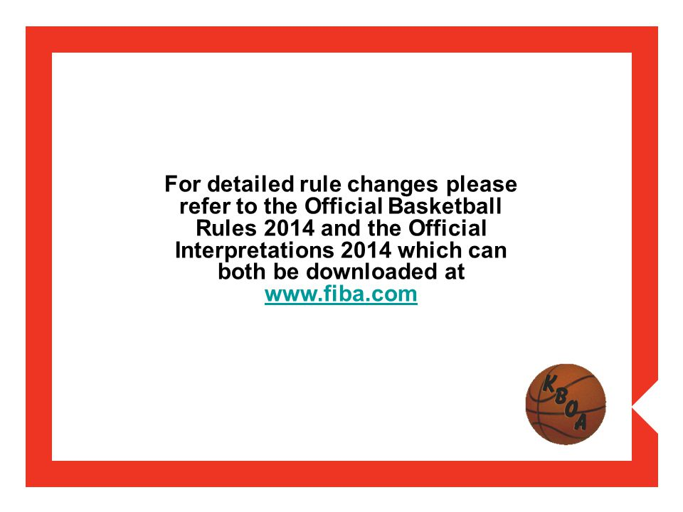 For detailed rule changes please refer to the Official Basketball Rules 2014 and the Official Interpretations 2014 which can both be downloaded at www