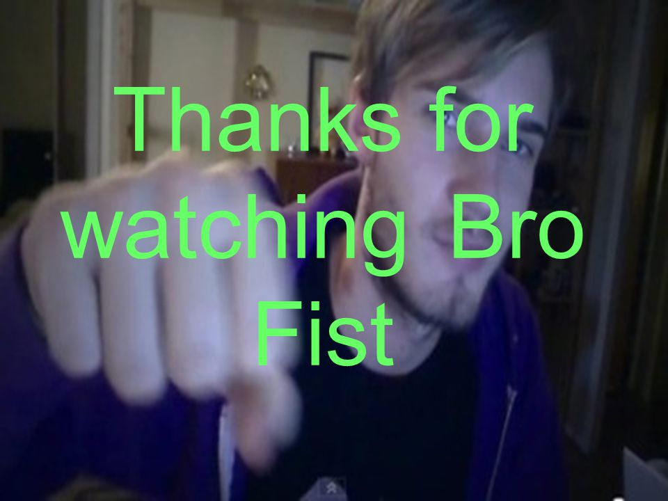 Thanks for watching Bro Fist