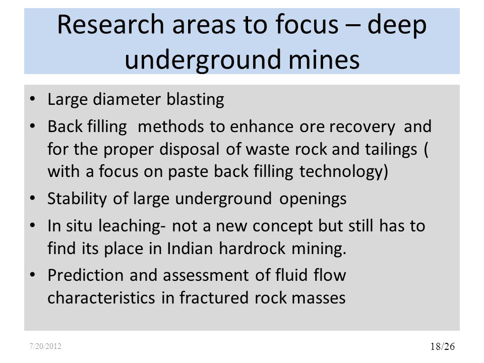 Research areas to focus – deep underground mines Large diameter blasting Back filling methods to enhance ore recovery and for the proper disposal of waste rock and tailings ( with a focus on paste back filling technology) Stability of large underground openings In situ leaching- not a new concept but still has to find its place in Indian hardrock mining.
