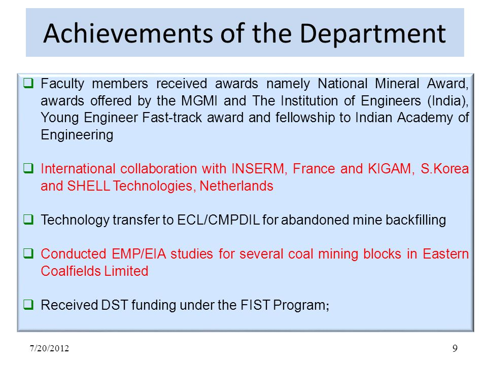 Achievements of the Department  Faculty members received awards namely National Mineral Award, awards offered by the MGMI and The Institution of Engineers (India), Young Engineer Fast-track award and fellowship to Indian Academy of Engineering  International collaboration with INSERM, France and KIGAM, S.Korea and SHELL Technologies, Netherlands  Technology transfer to ECL/CMPDIL for abandoned mine backfilling  Conducted EMP/EIA studies for several coal mining blocks in Eastern Coalfields Limited  Received DST funding under the FIST Program ; 7/20/2012 9