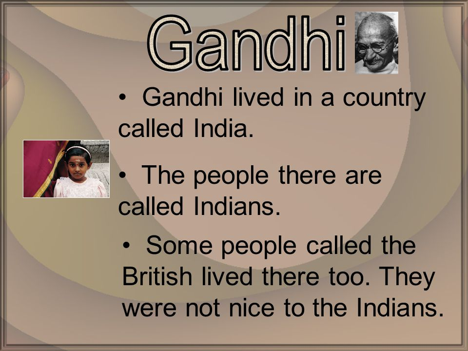 Gandhi lived in a country called India. The people there are called Indians.