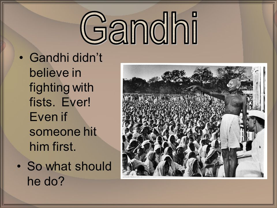 Gandhi didn't believe in fighting with fists. Ever.