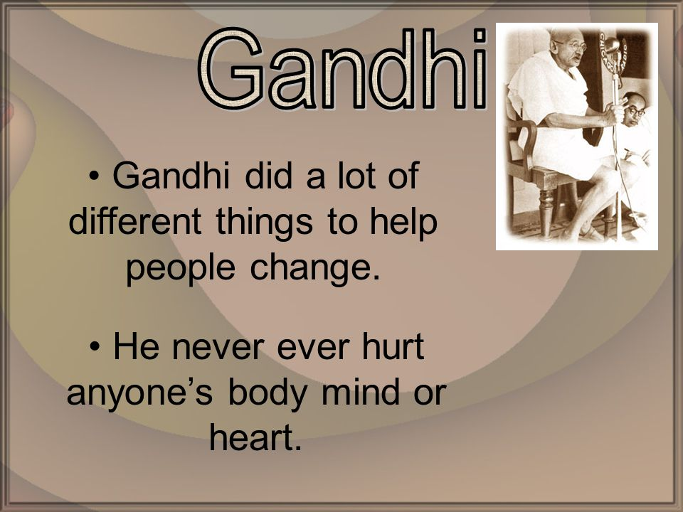 Gandhi did a lot of different things to help people change.