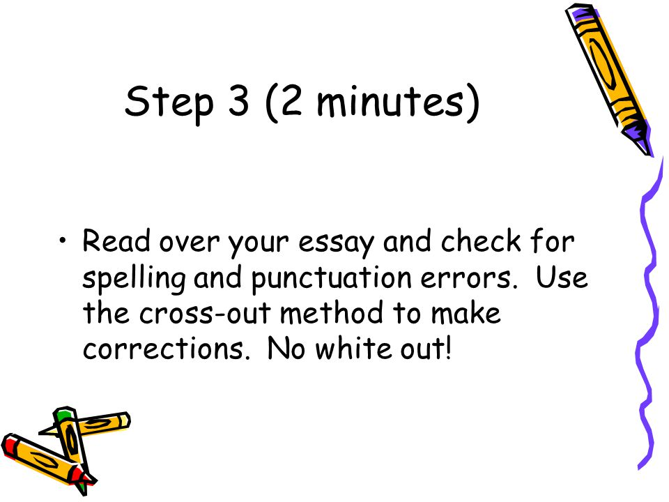 Step 3 (2 minutes) Read over your essay and check for spelling and punctuation errors.