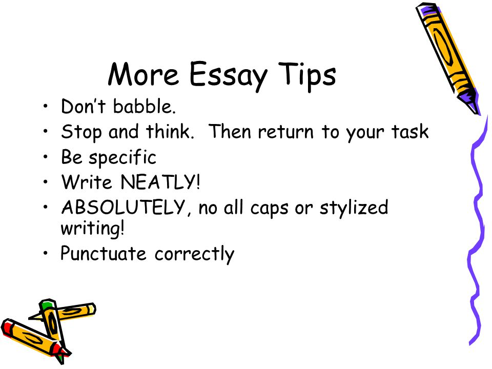 More Essay Tips Don't babble. Stop and think. Then return to your task Be specific Write NEATLY.