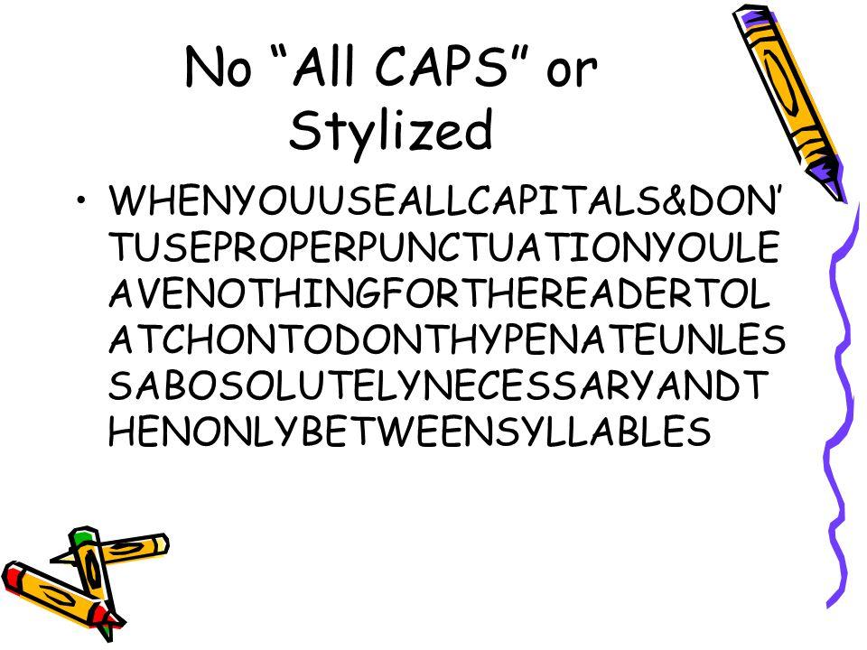No All CAPS or Stylized WHENYOUUSEALLCAPITALS&DON' TUSEPROPERPUNCTUATIONYOULE AVENOTHINGFORTHEREADERTOL ATCHONTODONTHYPENATEUNLES SABOSOLUTELYNECESSARYANDT HENONLYBETWEENSYLLABLES