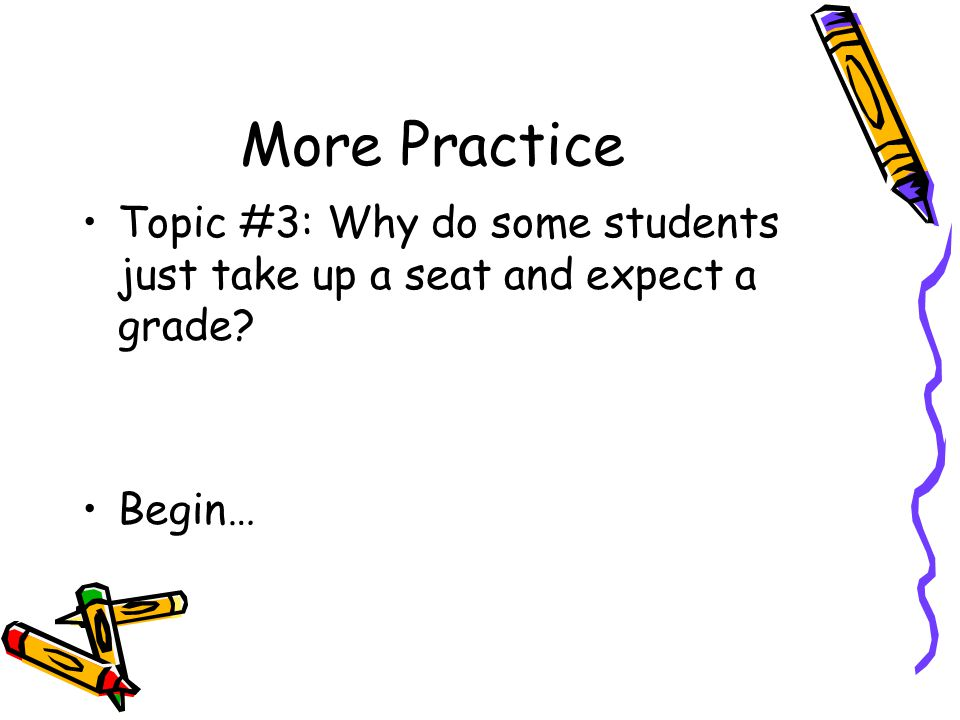 More Practice Topic #3: Why do some students just take up a seat and expect a grade Begin…