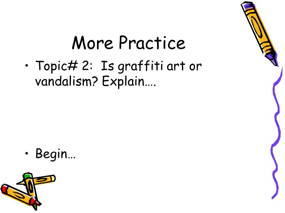 More Practice Topic# 2: Is graffiti art or vandalism? Explain…. Begin…