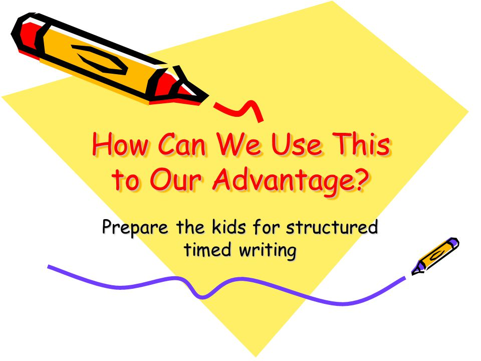 How Can We Use This to Our Advantage Prepare the kids for structured timed writing