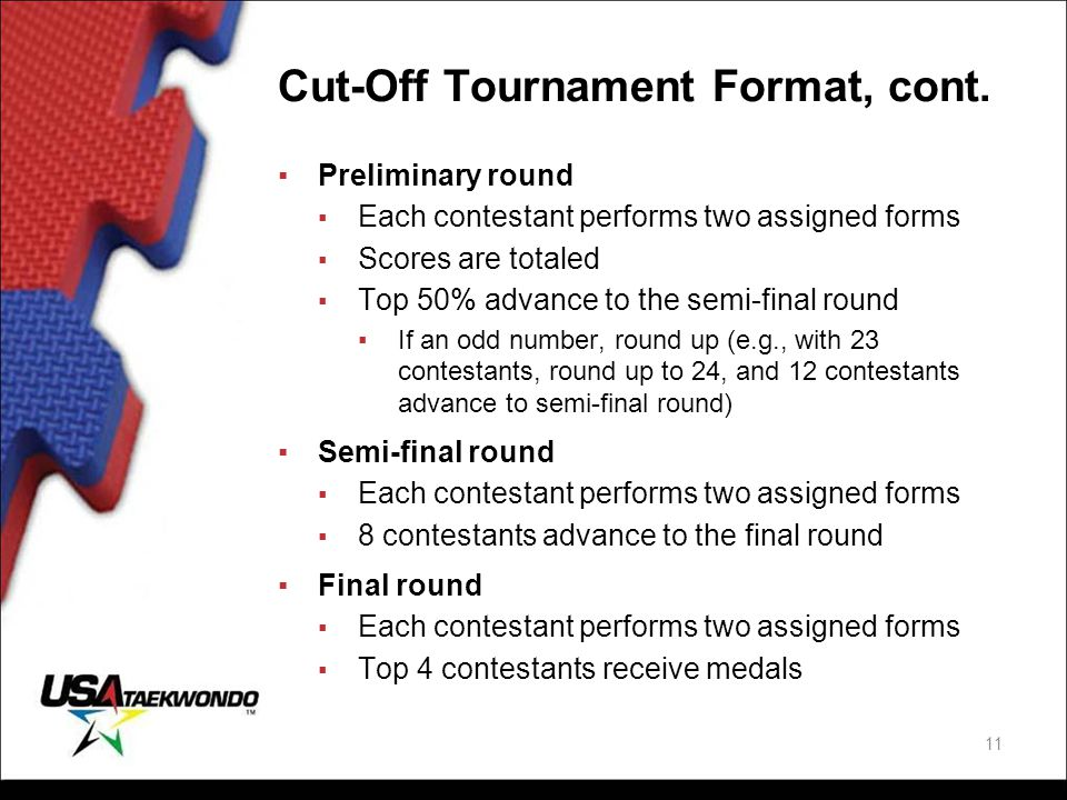 Cut-Off Tournament Format, cont. ▪Preliminary round ▪ Each contestant performs two assigned forms ▪ Scores are totaled ▪ Top 50% advance to the semi-f
