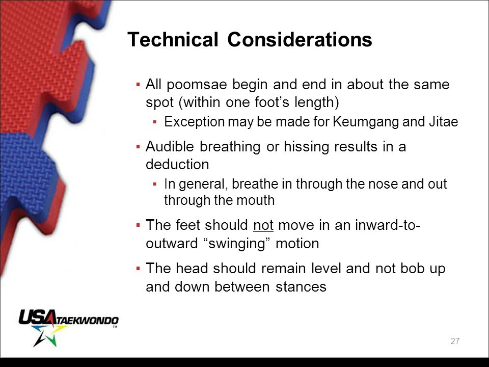 Technical Considerations ▪All poomsae begin and end in about the same spot (within one foot's length) ▪Exception may be made for Keumgang and Jitae ▪A