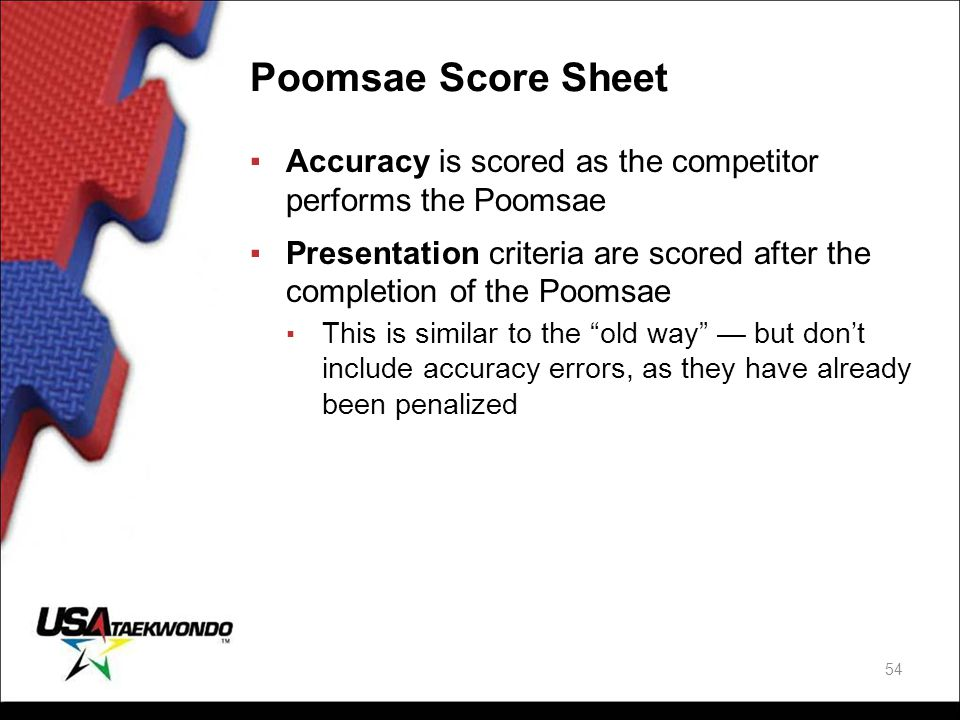 Poomsae Score Sheet ▪Accuracy is scored as the competitor performs the Poomsae ▪Presentation criteria are scored after the completion of the Poomsae ▪