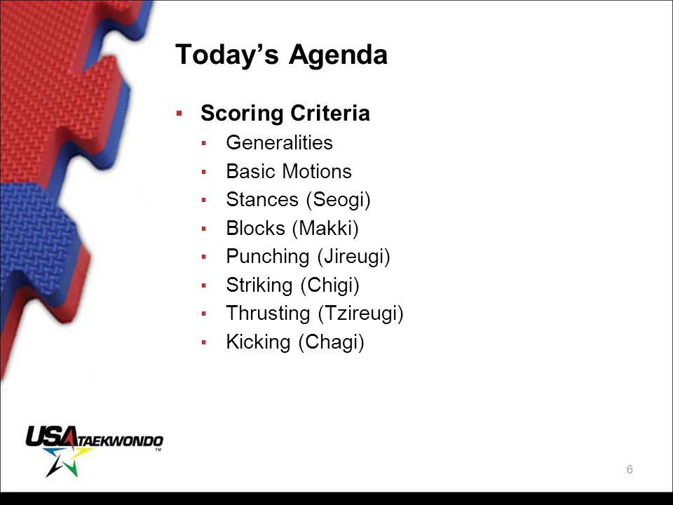Today's Agenda ▪Scoring Criteria ▪ Generalities ▪ Basic Motions ▪ Stances (Seogi) ▪ Blocks (Makki) ▪ Punching (Jireugi) ▪ Striking (Chigi) ▪ Thrusting