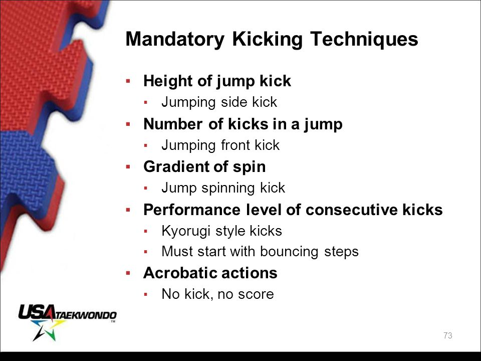 Mandatory Kicking Techniques ▪Height of jump kick ▪ Jumping side kick ▪Number of kicks in a jump ▪ Jumping front kick ▪Gradient of spin ▪ Jump spinnin