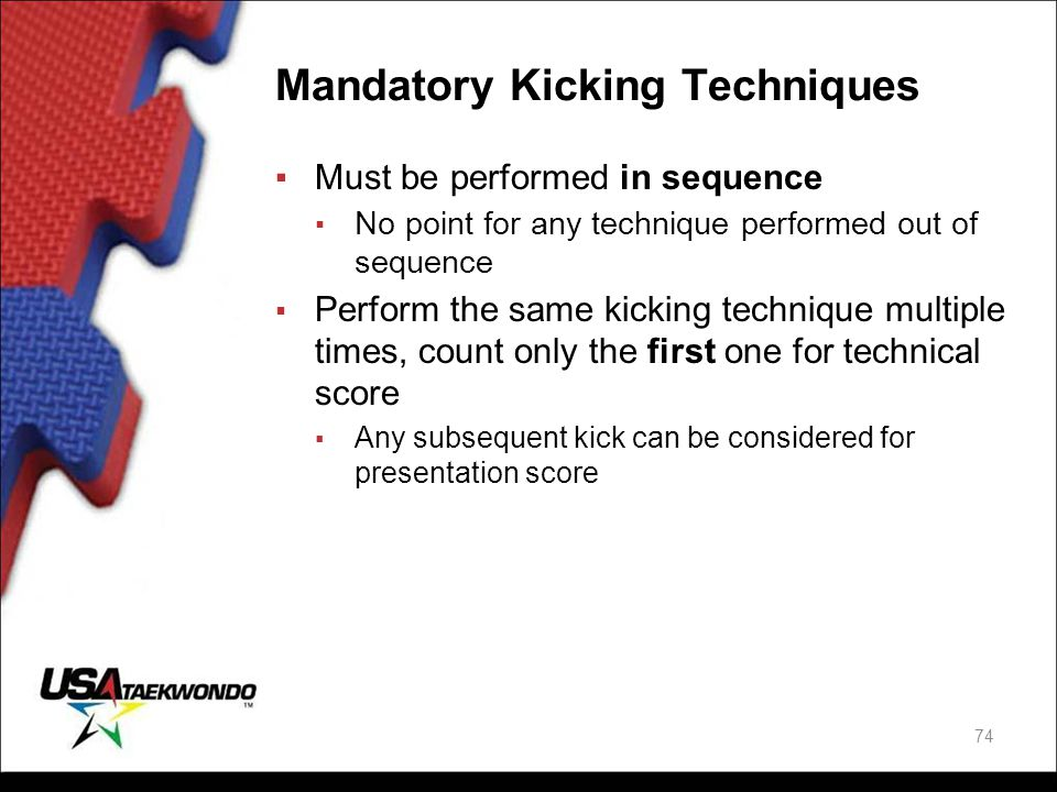 Mandatory Kicking Techniques ▪Must be performed in sequence ▪ No point for any technique performed out of sequence ▪ Perform the same kicking techniqu