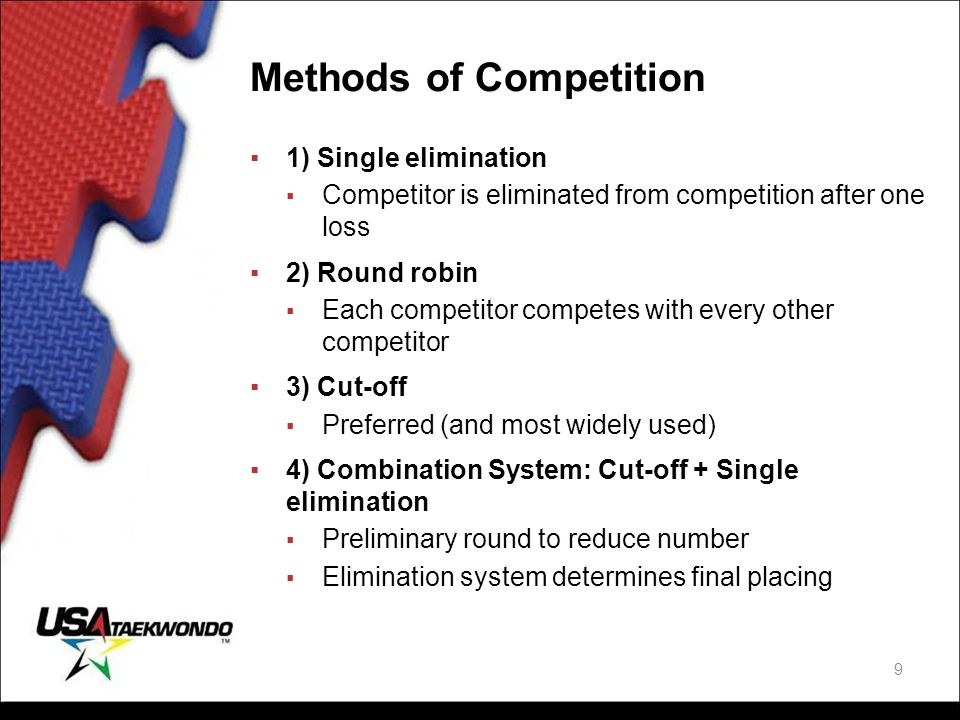 Methods of Competition ▪1) Single elimination ▪ Competitor is eliminated from competition after one loss ▪2) Round robin ▪ Each competitor competes wi