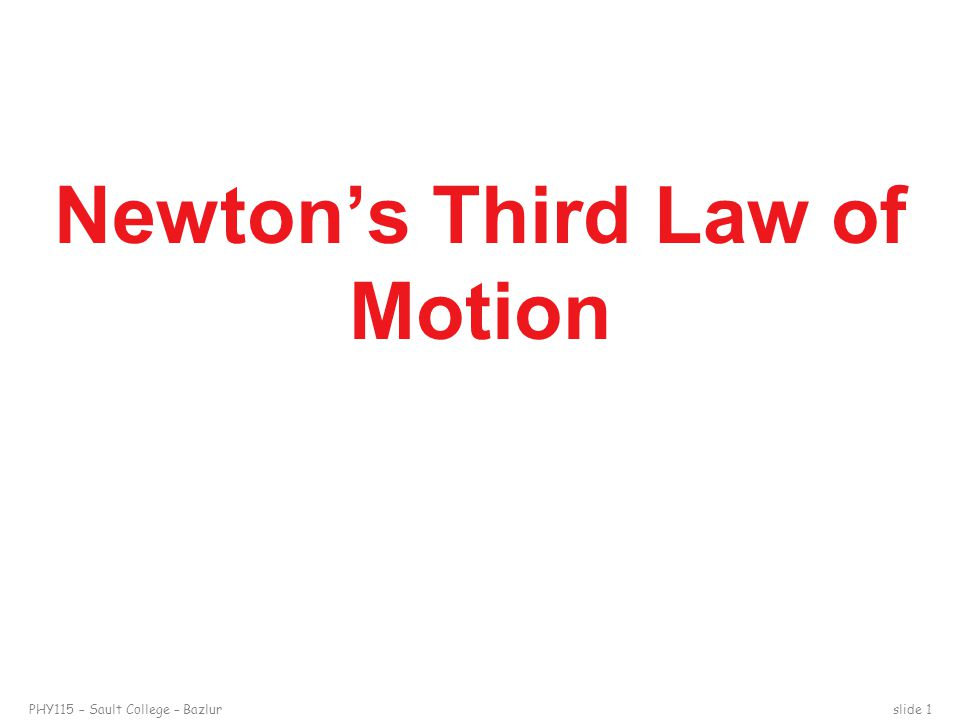 PHY115 – Sault College – Bazlurslide 1 Newton's Third Law of Motion
