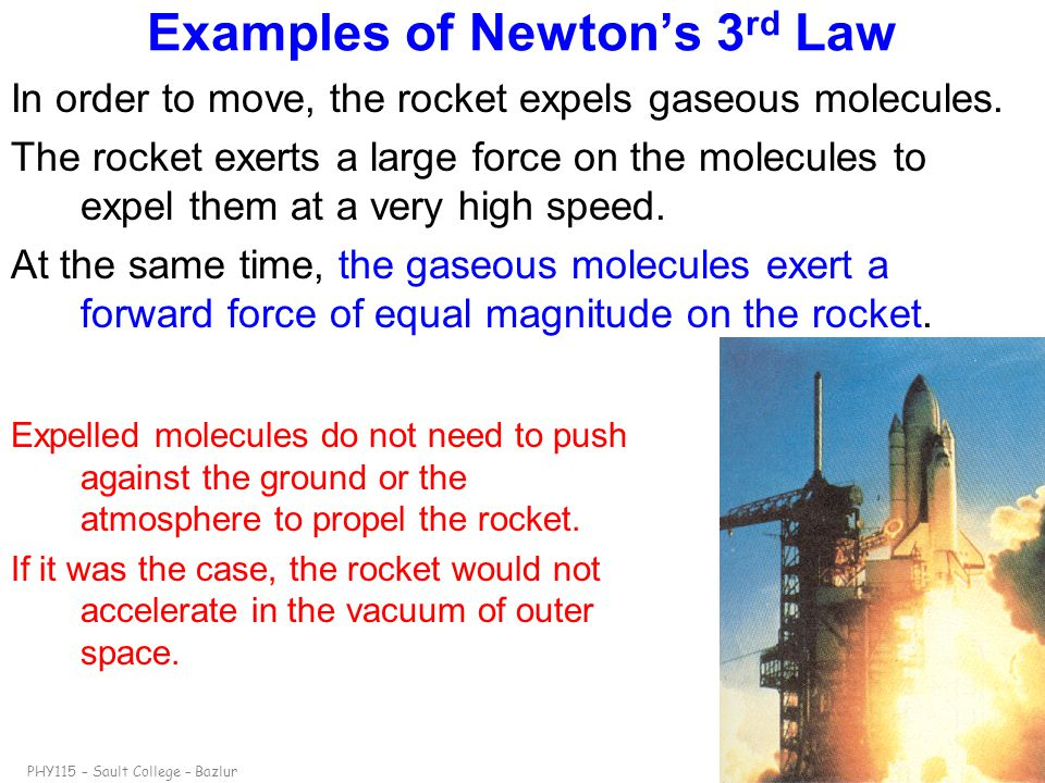 PHY115 – Sault College – Bazlurslide 18 Examples of Newton's 3 rd Law In order to move, the rocket expels gaseous molecules. The rocket exerts a large