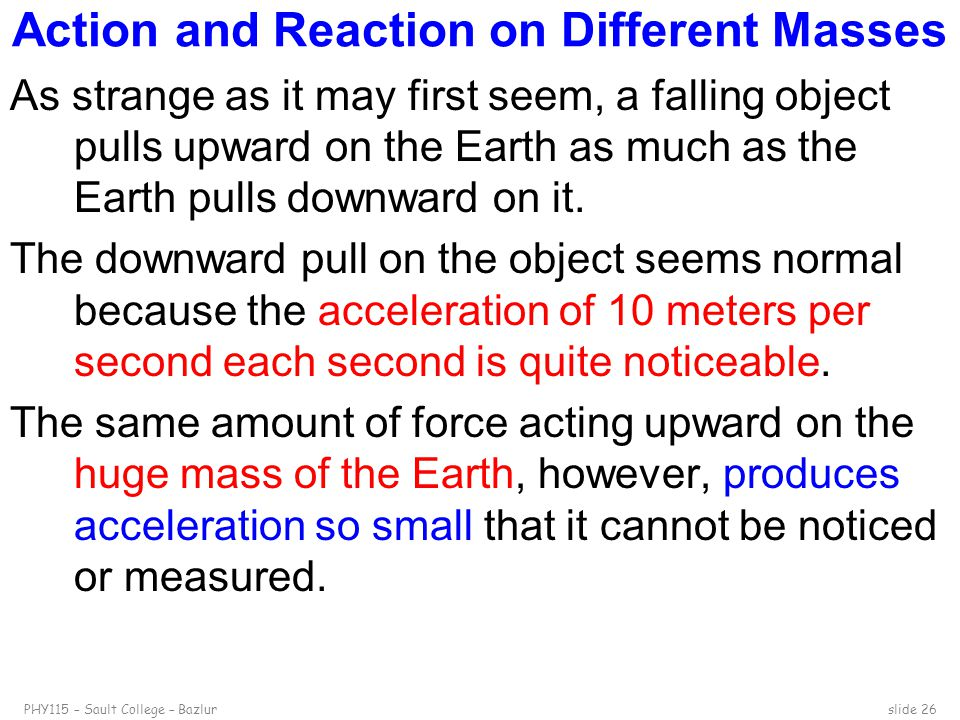 PHY115 – Sault College – Bazlurslide 26 Action and Reaction on Different Masses As strange as it may first seem, a falling object pulls upward on the