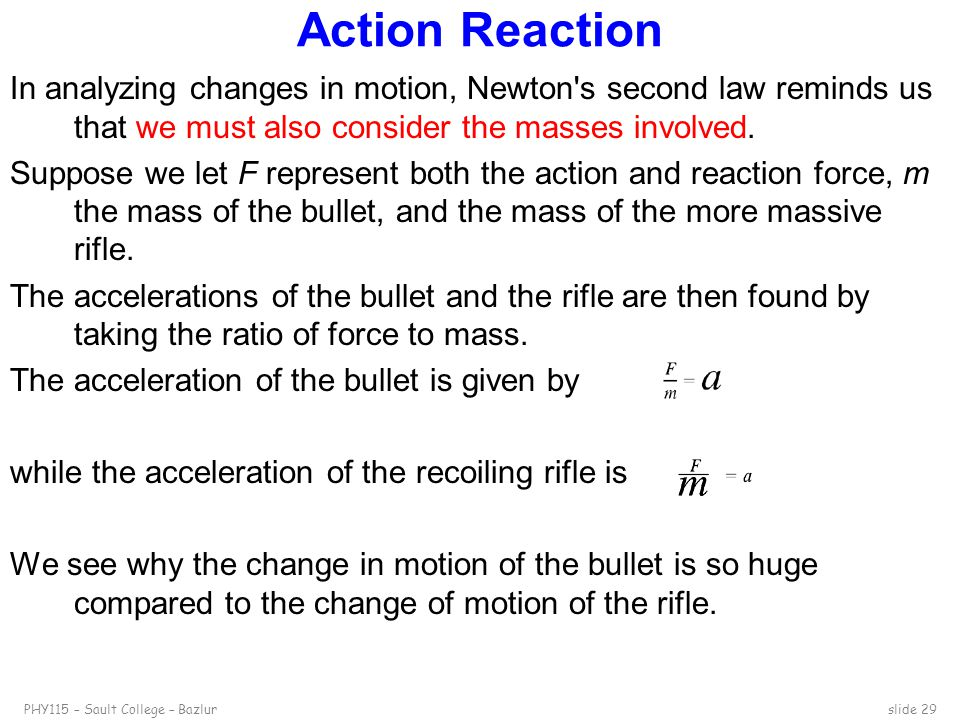 PHY115 – Sault College – Bazlurslide 29 Action Reaction In analyzing changes in motion, Newton's second law reminds us that we must also consider the