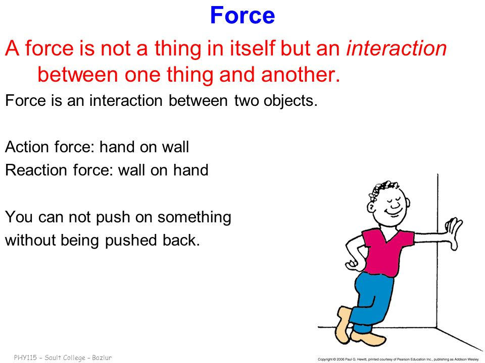 PHY115 – Sault College – Bazlurslide 3 Force A force is not a thing in itself but an interaction between one thing and another. Force is an interactio