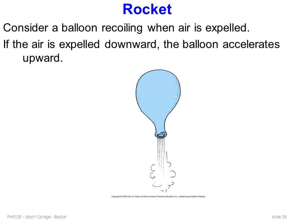 PHY115 – Sault College – Bazlurslide 32 Rocket Consider a balloon recoiling when air is expelled. If the air is expelled downward, the balloon acceler