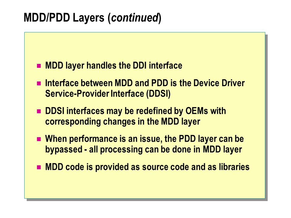 MDD/PDD Layers ( continued ) MDD layer handles the DDI interface Interface between MDD and PDD is the Device Driver Service-Provider Interface (DDSI)