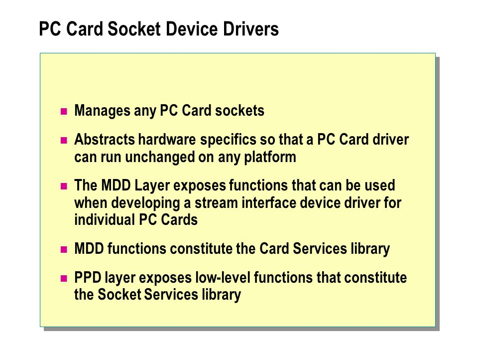 PC Card Socket Device Drivers Manages any PC Card sockets Abstracts hardware specifics so that a PC Card driver can run unchanged on any platform The