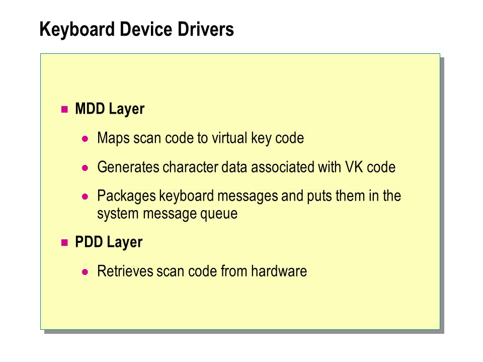 Keyboard Device Drivers MDD Layer Maps scan code to virtual key code Generates character data associated with VK code Packages keyboard messages and p