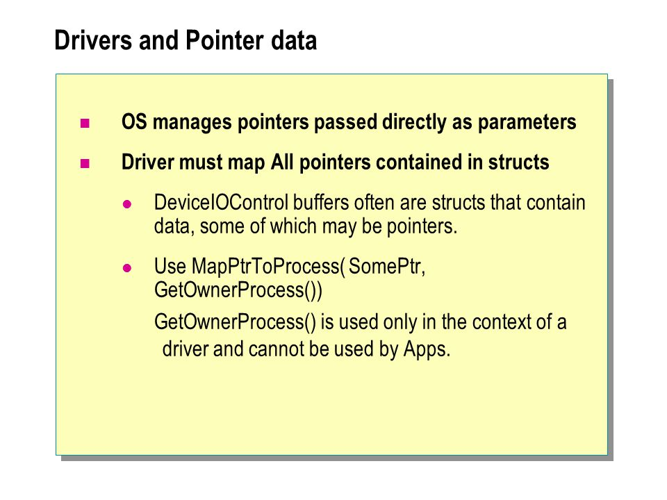 Drivers and Pointer data OS manages pointers passed directly as parameters Driver must map All pointers contained in structs DeviceIOControl buffers o