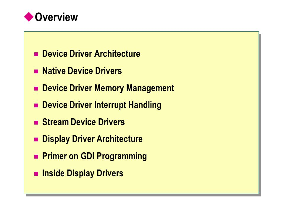 CreateDC Only way to access graphic devices Calls driver's initialization functions Application Driver CreateDC COREDLL.DLL + GWES.EXE DrvEnableDriver, DrvEnablePDEV, DrvCompletePDEV Hardware Connecting to a Driver