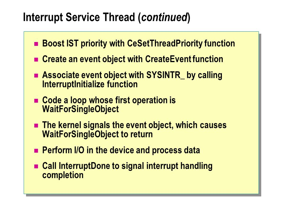 Interrupt Service Thread ( continued ) Boost IST priority with CeSetThreadPriority function Create an event object with CreateEvent function Associate