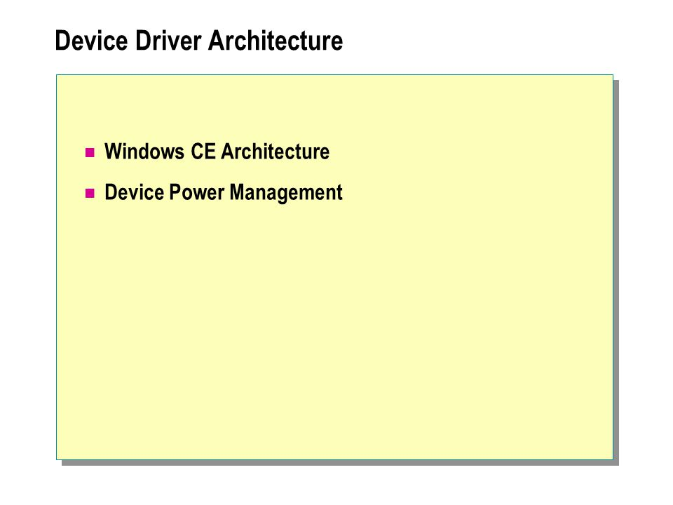 OEM Hardware Embedded Shell Applications WIN32 APIs COREDLL, WINSOCK, OLE, COMMCTRL, COMMDLG, WININET, TAPI Windows CE Shell Services Remote Connectivity KernelLibrary IrDA GWES Device Manager FileManager TCP/IP OALBootloaderDrivers Device drivers File drivers Microsoft OEM ISV, OEM Windows CE Architecture Networkdrivers
