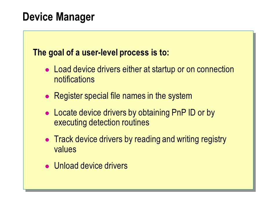 Device Manager The goal of a user-level process is to: Load device drivers either at startup or on connection notifications Register special file name