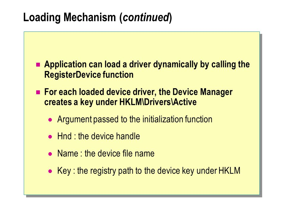 Loading Mechanism ( continued ) Application can load a driver dynamically by calling the RegisterDevice function For each loaded device driver, the De