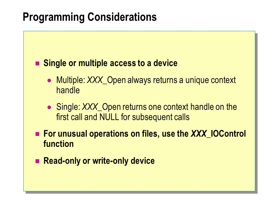 Programming Considerations Single or multiple access to a device Multiple: XXX _Open always returns a unique context handle Single: XXX _Open returns