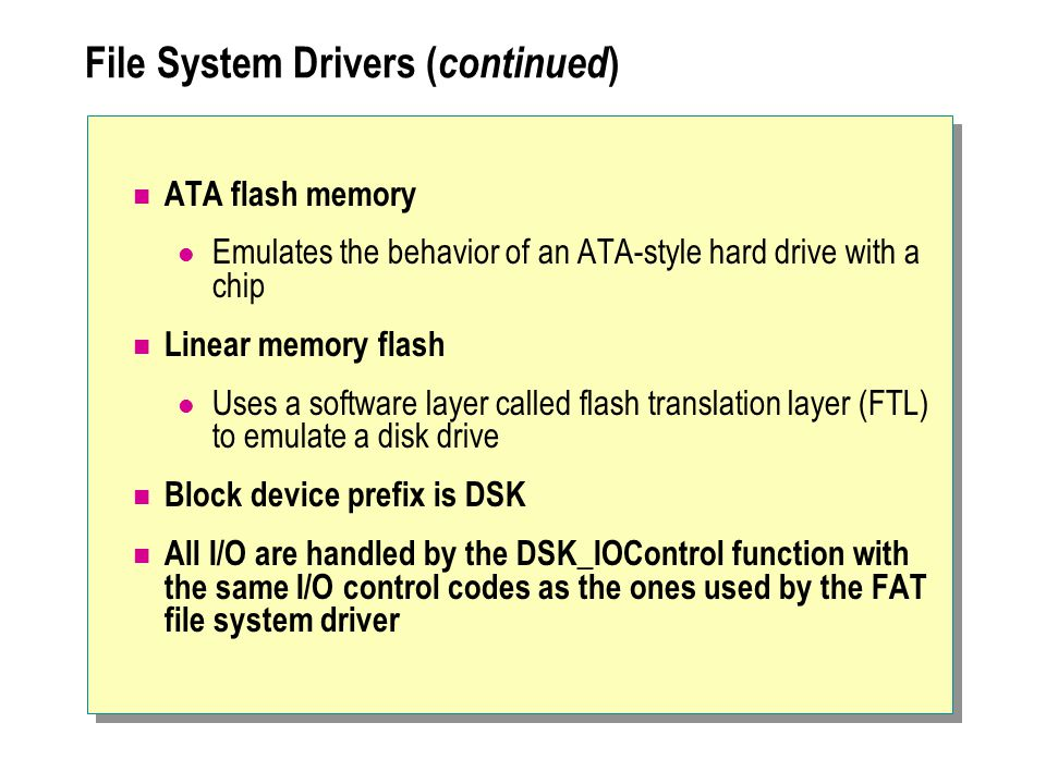 File System Drivers ( continued ) ATA flash memory Emulates the behavior of an ATA-style hard drive with a chip Linear memory flash Uses a software la