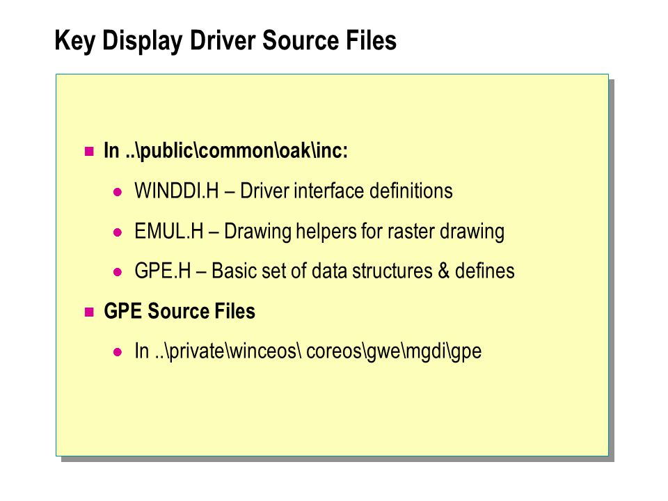 Key Display Driver Source Files In..\public\common\oak\inc: WINDDI.H – Driver interface definitions EMUL.H – Drawing helpers for raster drawing GPE.H