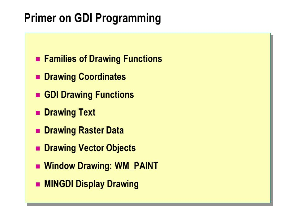 Primer on GDI Programming Families of Drawing Functions Drawing Coordinates GDI Drawing Functions Drawing Text Drawing Raster Data Drawing Vector Obje