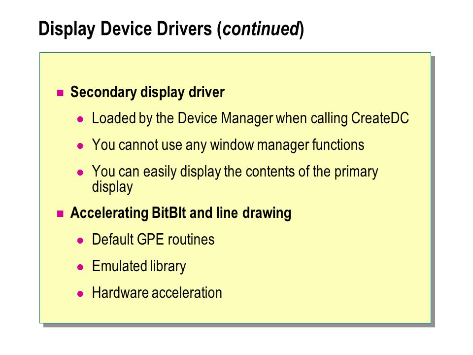 Display Device Drivers ( continued ) Secondary display driver Loaded by the Device Manager when calling CreateDC You cannot use any window manager fun