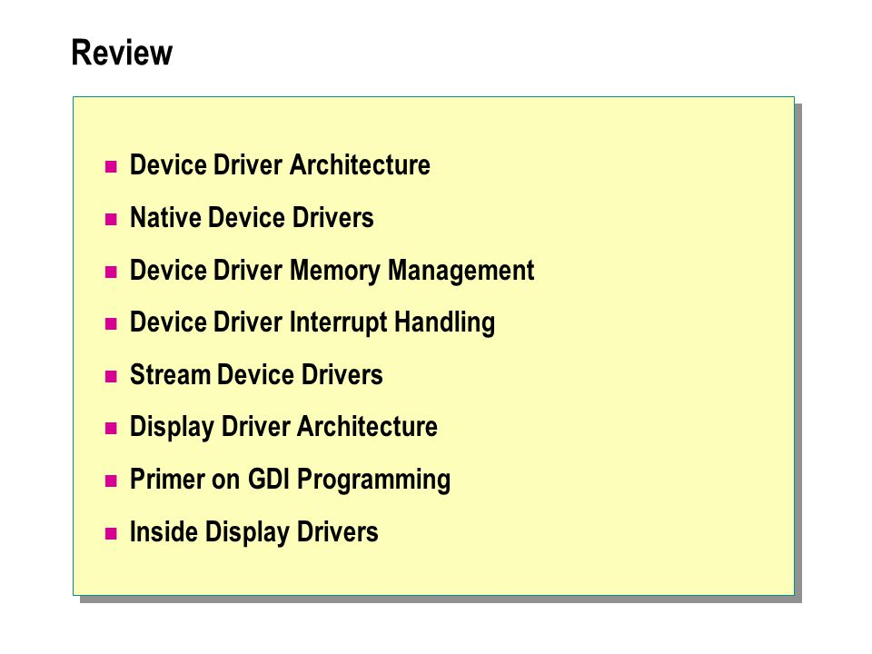Review Device Driver Architecture Native Device Drivers Device Driver Memory Management Device Driver Interrupt Handling Stream Device Drivers Display