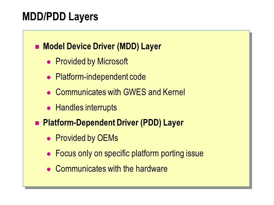 MDD/PDD Layers ( continued ) MDD layer handles the DDI interface Interface between MDD and PDD is the Device Driver Service-Provider Interface (DDSI) DDSI interfaces may be redefined by OEMs with corresponding changes in the MDD layer When performance is an issue, the PDD layer can be bypassed - all processing can be done in MDD layer MDD code is provided as source code and as libraries