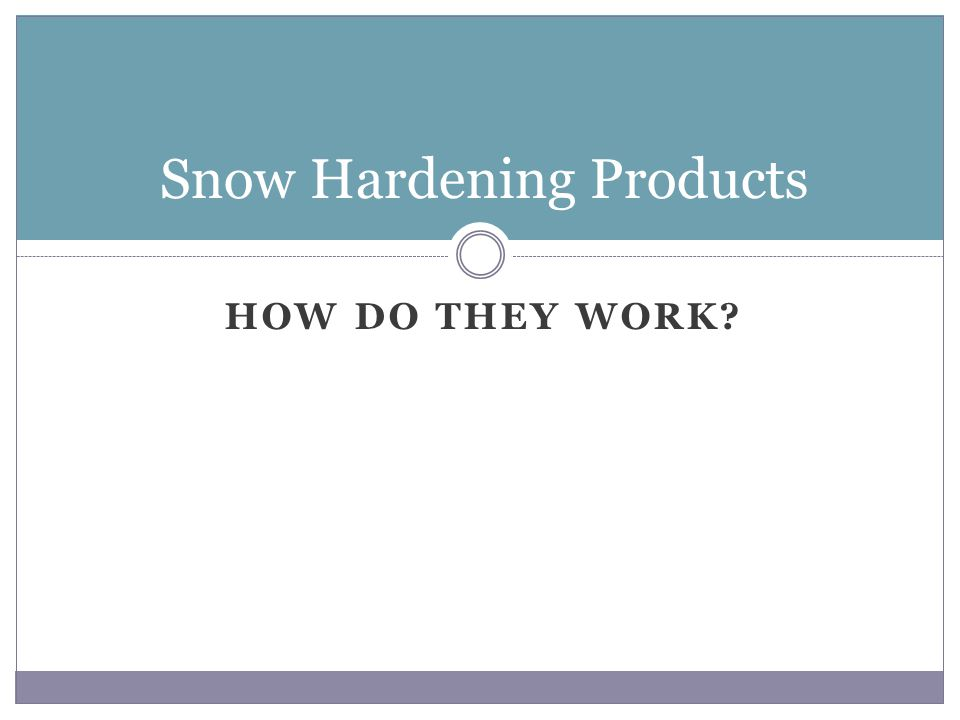 HOW DO THEY WORK? Snow Hardening Products