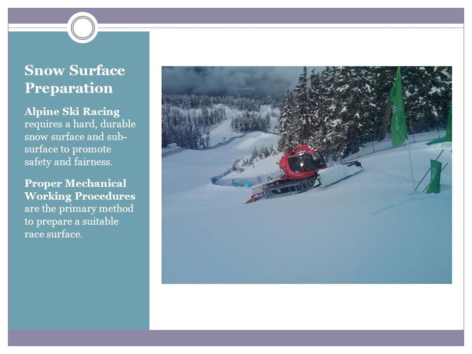 Snow Surface Preparation Alpine Ski Racing requires a hard, durable snow surface and sub- surface to promote safety and fairness.