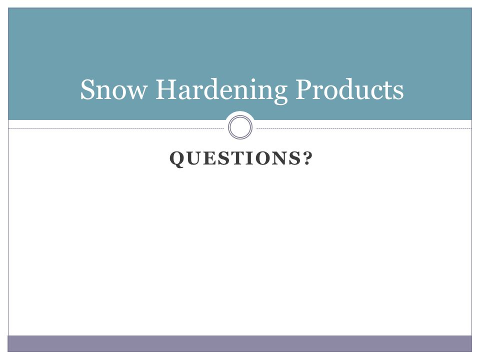 QUESTIONS? Snow Hardening Products