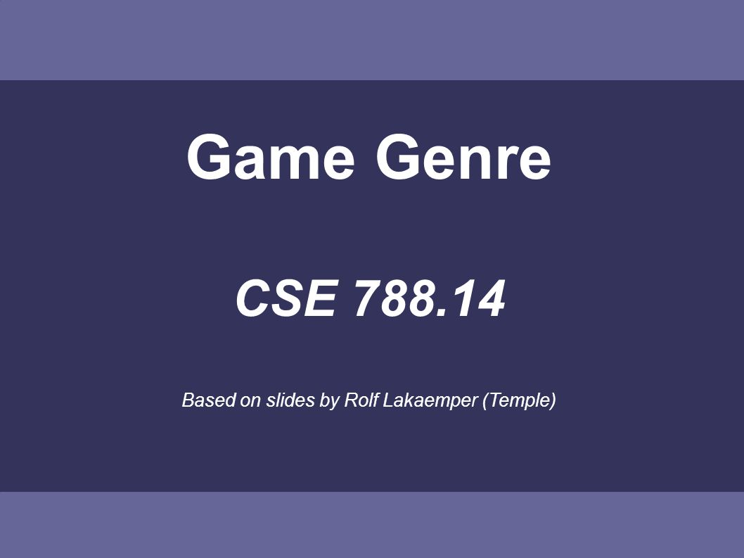 Game Genre CSE Based on slides by Rolf Lakaemper (Temple)