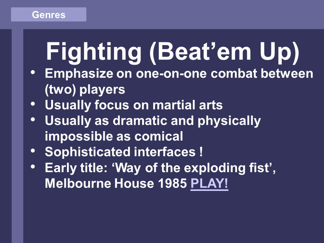 Genres Fighting (Beat'em Up) Emphasize on one-on-one combat between (two) players Usually focus on martial arts Usually as dramatic and physically impossible as comical Sophisticated interfaces .