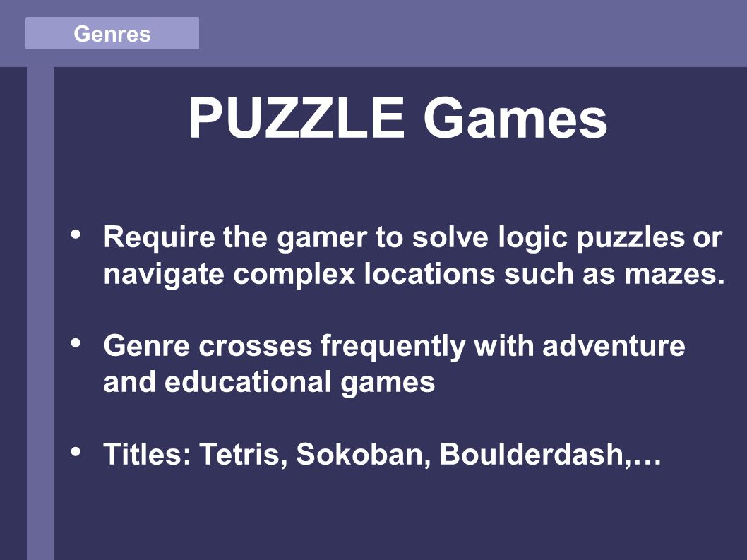 Genres PUZZLE Games Require the gamer to solve logic puzzles or navigate complex locations such as mazes.