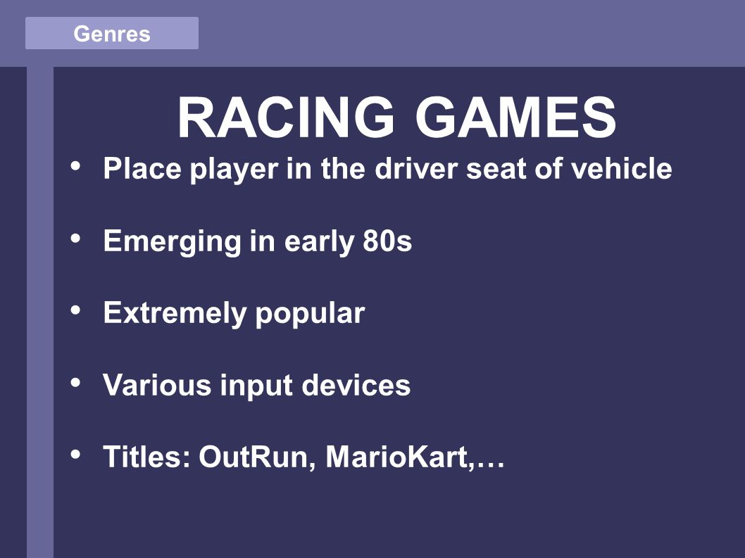 Genres RACING GAMES Place player in the driver seat of vehicle Emerging in early 80s Extremely popular Various input devices Titles: OutRun, MarioKart,…