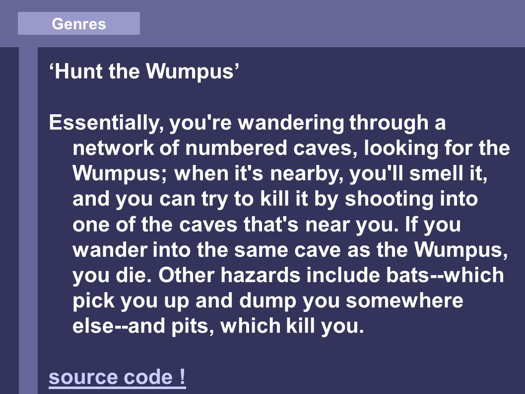 Genres 'Hunt the Wumpus' Essentially, you re wandering through a network of numbered caves, looking for the Wumpus; when it s nearby, you ll smell it, and you can try to kill it by shooting into one of the caves that s near you.
